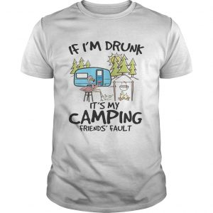 If I'm drunk it's my camping friends' fault tshirt