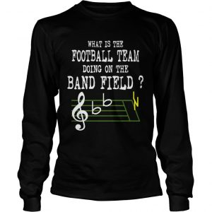 Music what is the football team doing on the band field longsleeve tee