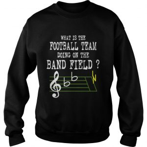 Music what is the football team doing on the band field sweatshirt