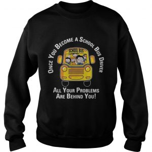 Once you become a school bus driver all your problems are behind you Sweatshirt