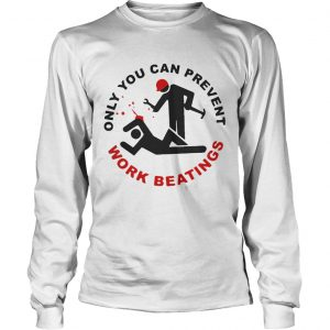 Only you can prevent work beatings longsleeve tee