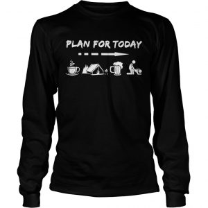 Plan for today are coffee camping beer and sex longsleeve tee