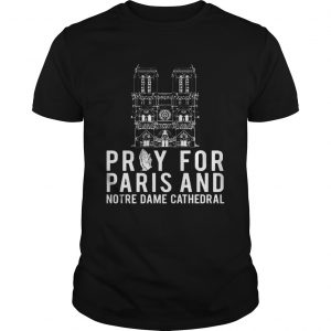 Pray For Paris And Notre Dame Cathedral Shirt
