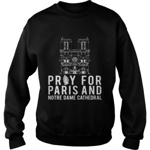 Pray For Paris And Notre Dame Cathedral sweatshirt