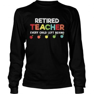 Retired teacher every child left behind longsleeve tee