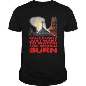 Some People Just Want To Watch The World Burn Shirt