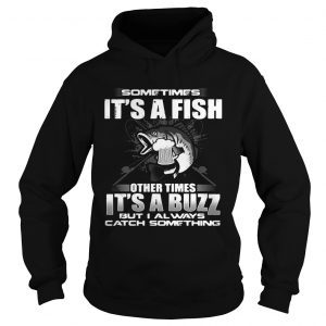Sometimes its a fish other times its a buzz but I always catch something hoodie