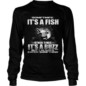 Sometimes its a fish other times its a buzz but I always catch something longsleeve tee