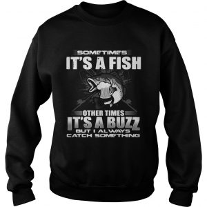Sometimes its a fish other times its a buzz but I always catch something sweatshirt