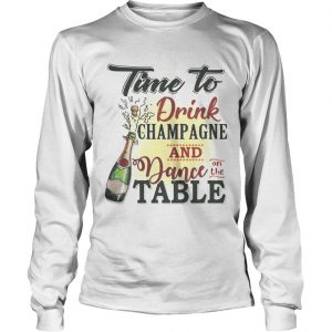 Time to drink champagne and dance on the table longsleeve tee