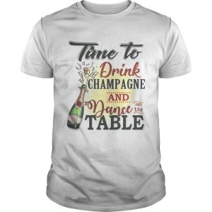 Time to drink champagne and dance on the table shirt