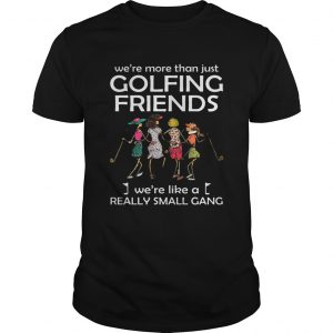 We're more than just golfing friends we're like a really small gong shirt