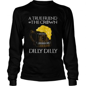 A true friend of the crown beer dilly dilly longsleeve tee