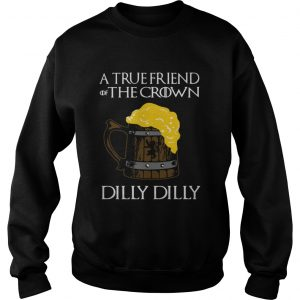A true friend of the crown beer dilly dilly sweatshirt