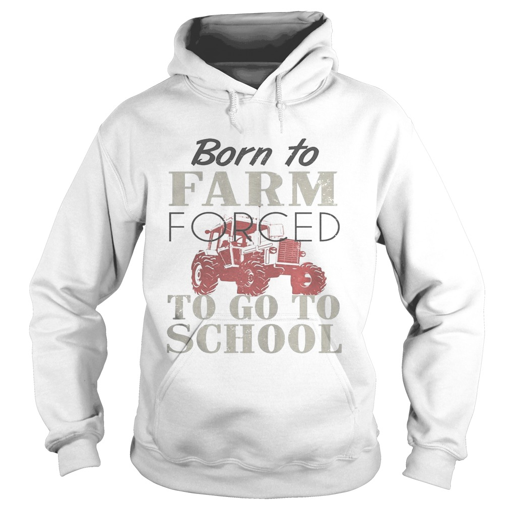 Born To Farm Forced To Go To School Shirt Hoodie