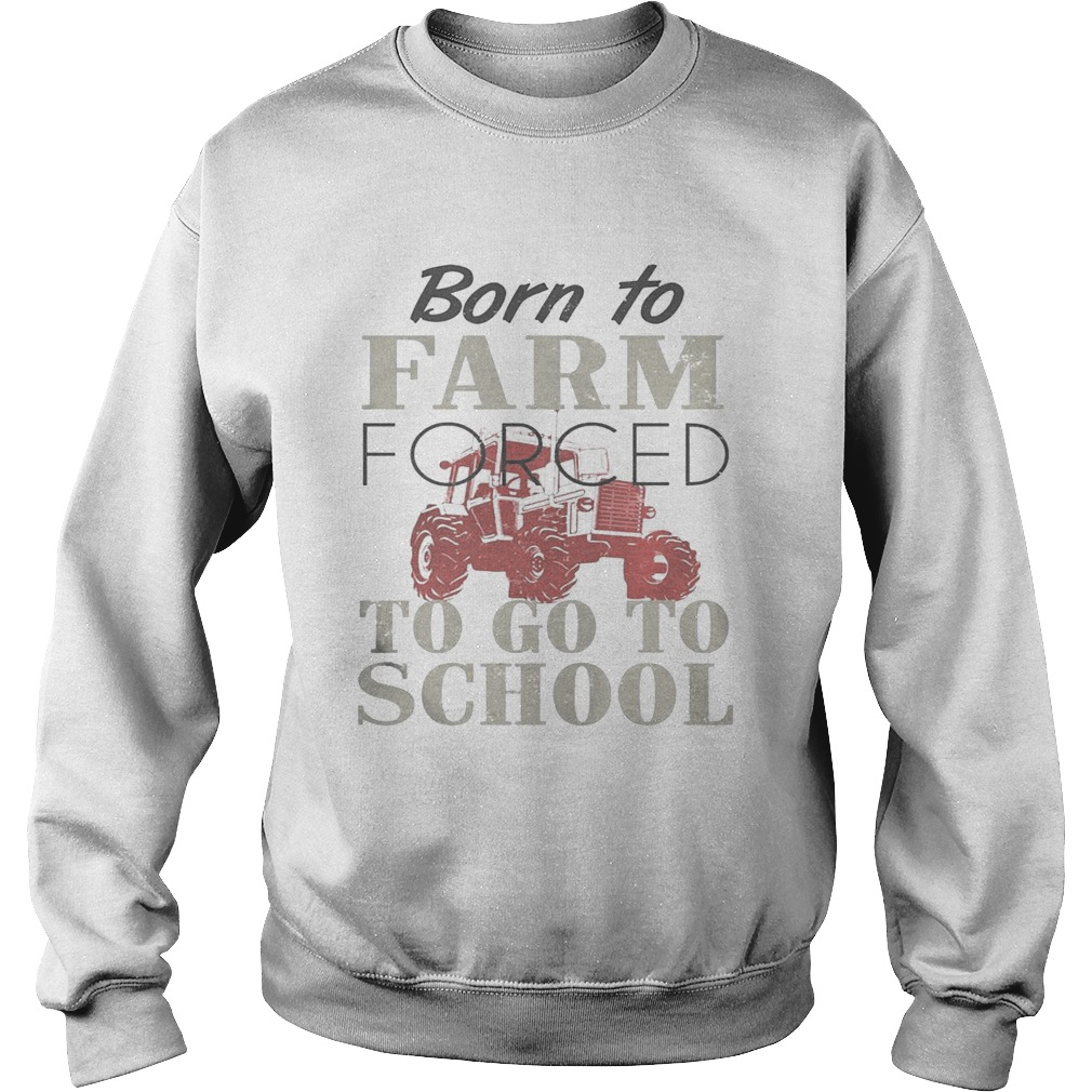 Born To Farm Forced To Go To School Shirt Sweatshirt