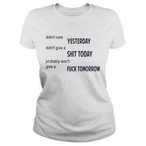Didnt Care Yesterday Dont Give A Shit Today Fuck Tomorrow Shirt Classic Ladies
