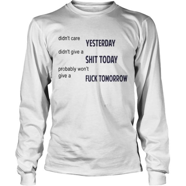 Didnt Care Yesterday Dont Give A Shit Today Fuck Tomorrow Shirt LongSleeve
