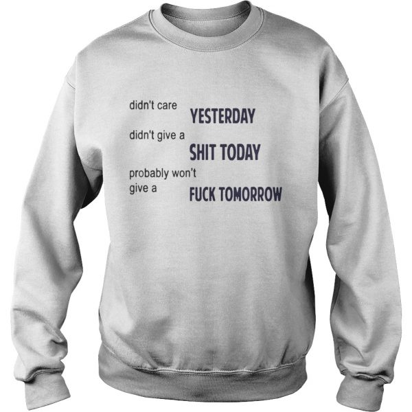 Didnt Care Yesterday Dont Give A Shit Today Fuck Tomorrow Shirt Sweatshirt
