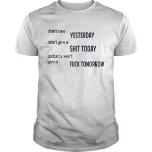 Didnt Care Yesterday Dont Give A Shit Today Fuck Tomorrow Shirt Unisex