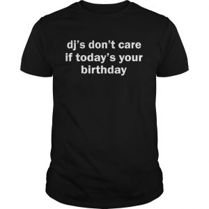 Dj's don't care if today's your birthday shirt
