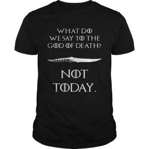GOT What do we say to the god of death not today shirt