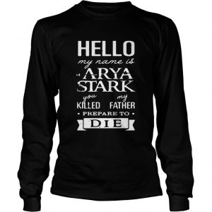 Hello my name is Arya Stark you killed my father prepare to die Game of Thrones longsleeve tee