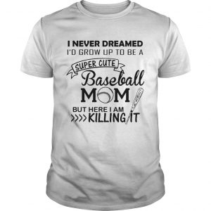 I never dreamed I'd grow up to be a super cute baseball mom but here I am killing it shirt