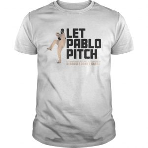 Let Pablo Pitch because I don't care shirt