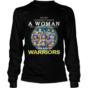 Never underestimate a woman who understands basketball and loves Warriors longsleeve tee