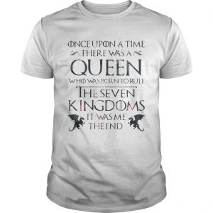 Once upon a time there was a Queen who was born to rule The Seven Kingdom it was me the end Game of Thrones shirt
