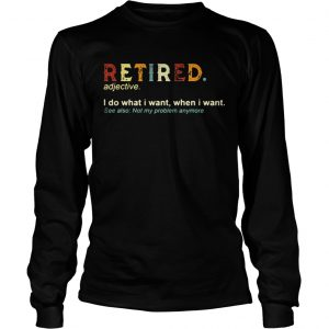 Retired I do what I want when I want see also not my problem anymore longsleeve tee