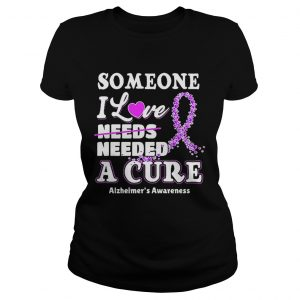 Some one i love needs needed a cure Alzheimers Awareness ladies tee