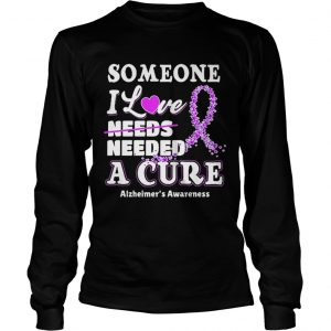 Some one i love needs needed a cure Alzheimers Awareness longsleeve tee