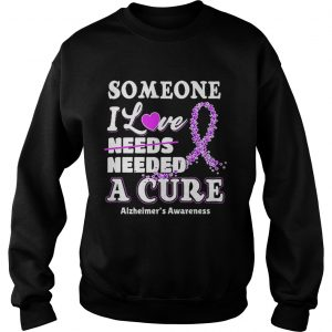 Some one i love needs needed a cure Alzheimers Awareness sweatshirt