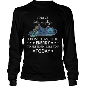 Stitch I have fibromyalgia I dont have the energy to pretend I like you today longsleeve tee
