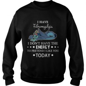 Stitch I have fibromyalgia I dont have the energy to pretend I like you today sweatshirt