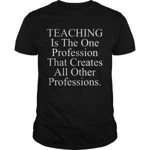Teaching is the one profession that creates all other professions shirt
