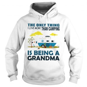 The only thing I love more than camping is being a grandma hoodie