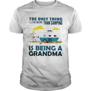 The only thing I love more than camping is being a grandma shirt
