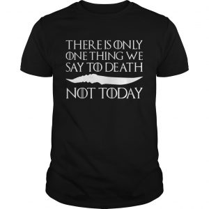 There is only one thing we say to death not today shirt