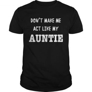 Dont Make Me Act Like My Auntie Shirt Unisex