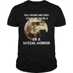 Full moons are only scary if youre a werewolf or a social worker Unisex