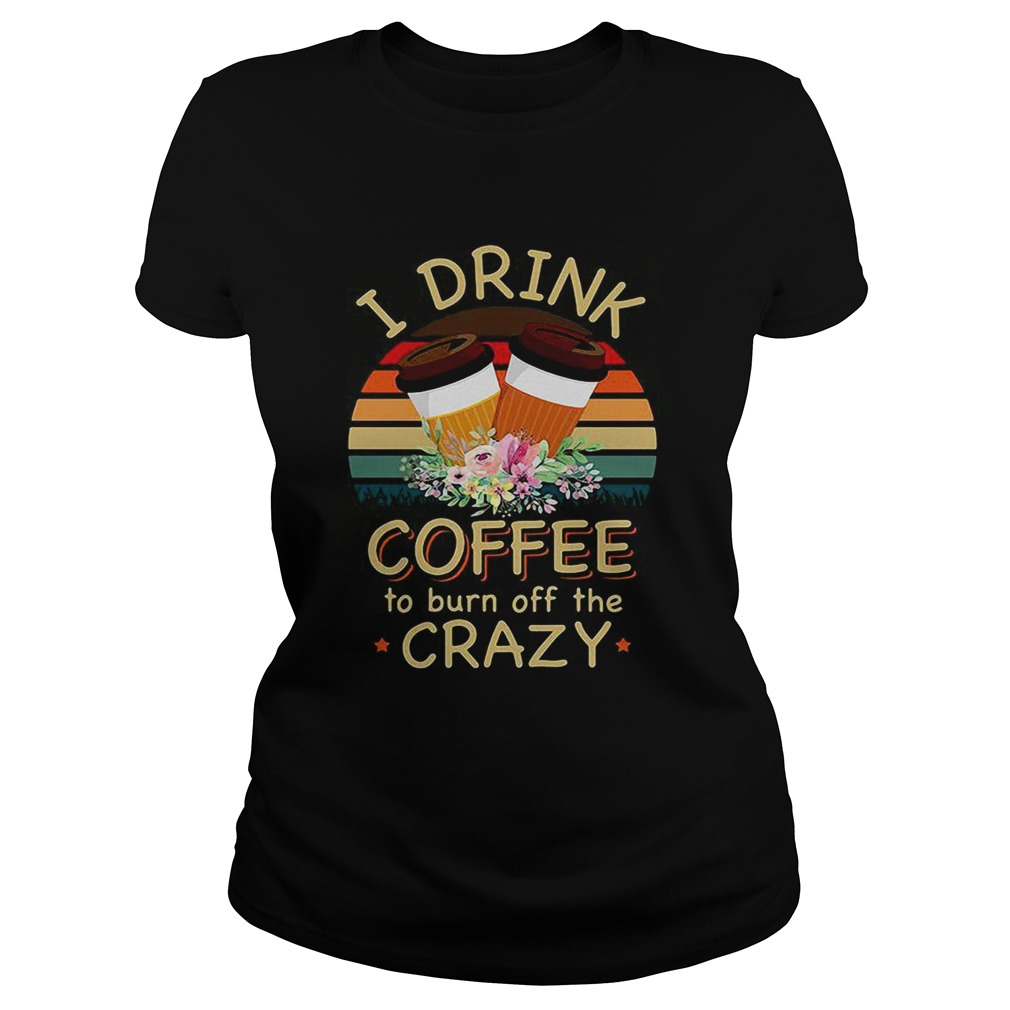 I drink coffee to burn off the crazy  Classic Ladies