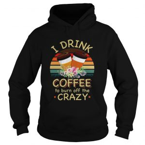 I drink coffee to burn off the crazy  Hoodie