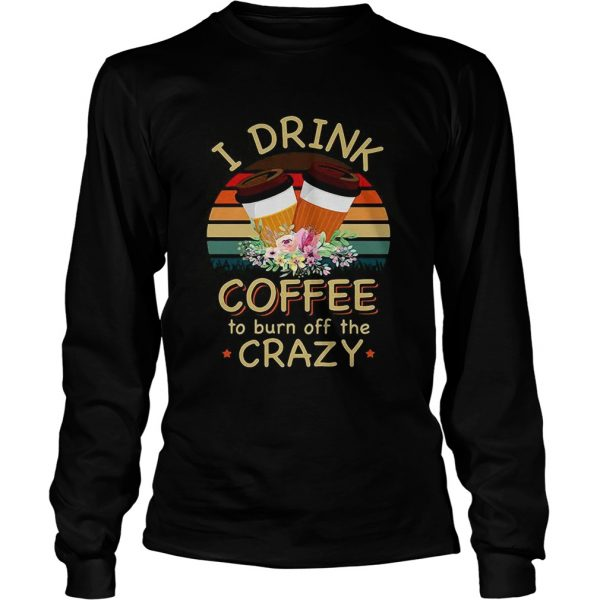 I drink coffee to burn off the crazy  LongSleeve