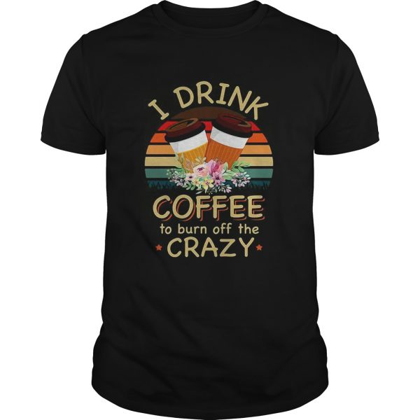 I drink coffee to burn off the crazy  Unisex