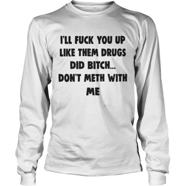 Ill Fuck You Up Like Them Drugs Dont Meth With Me Shirt LongSleeve
