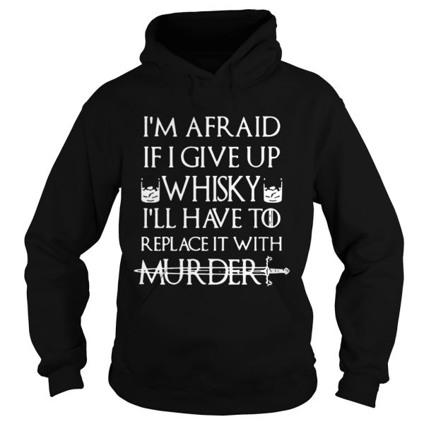 Im afraid if I give up Whisky Ill have to replace it with murder Hoodie