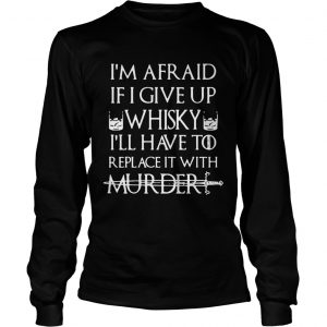 Im afraid if I give up Whisky Ill have to replace it with murder LongSleeve